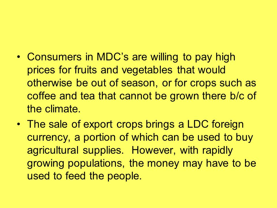 Consumers in MDC's are willing to pay high prices for fruits and vegetables that would otherwise be out of season, or for crops such as coffee and tea that cannot be grown there b/c of the climate.