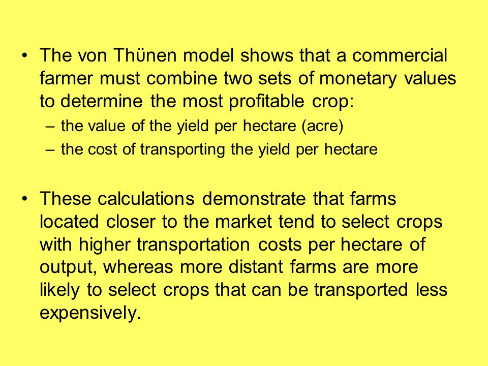 The von Thϋnen model shows that a commercial farmer must combine two sets of monetary values to determine the most profitable crop: