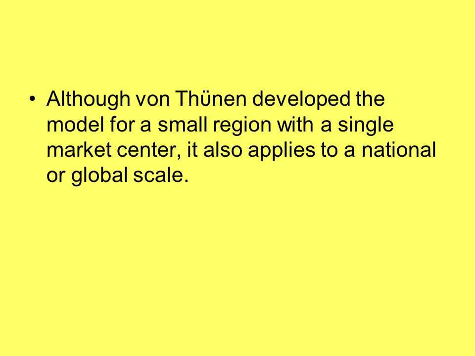 Although von Thϋnen developed the model for a small region with a single market center, it also applies to a national or global scale.