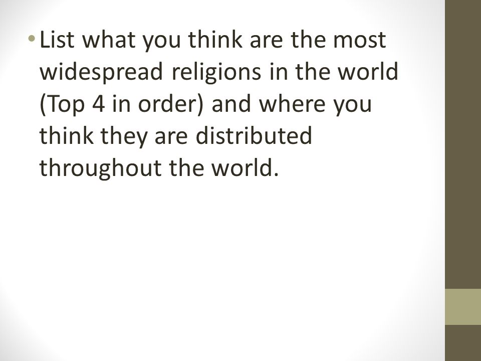List what you think are the most widespread religions in the world (Top 4 in order) and where you think they are distributed throughout the world.