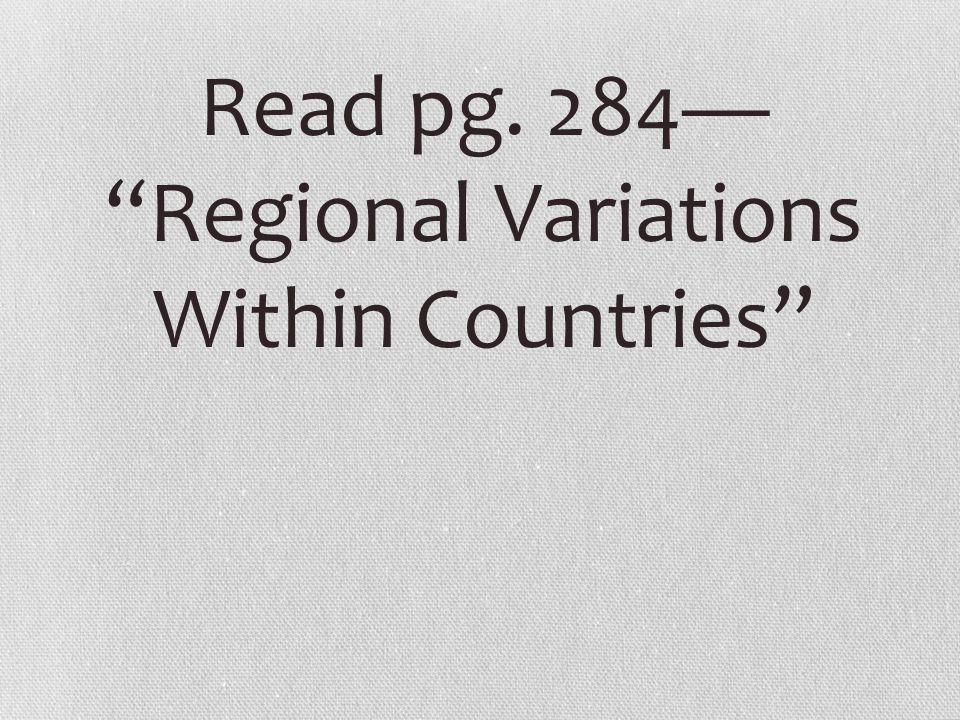 Read pg. 284— Regional Variations Within Countries