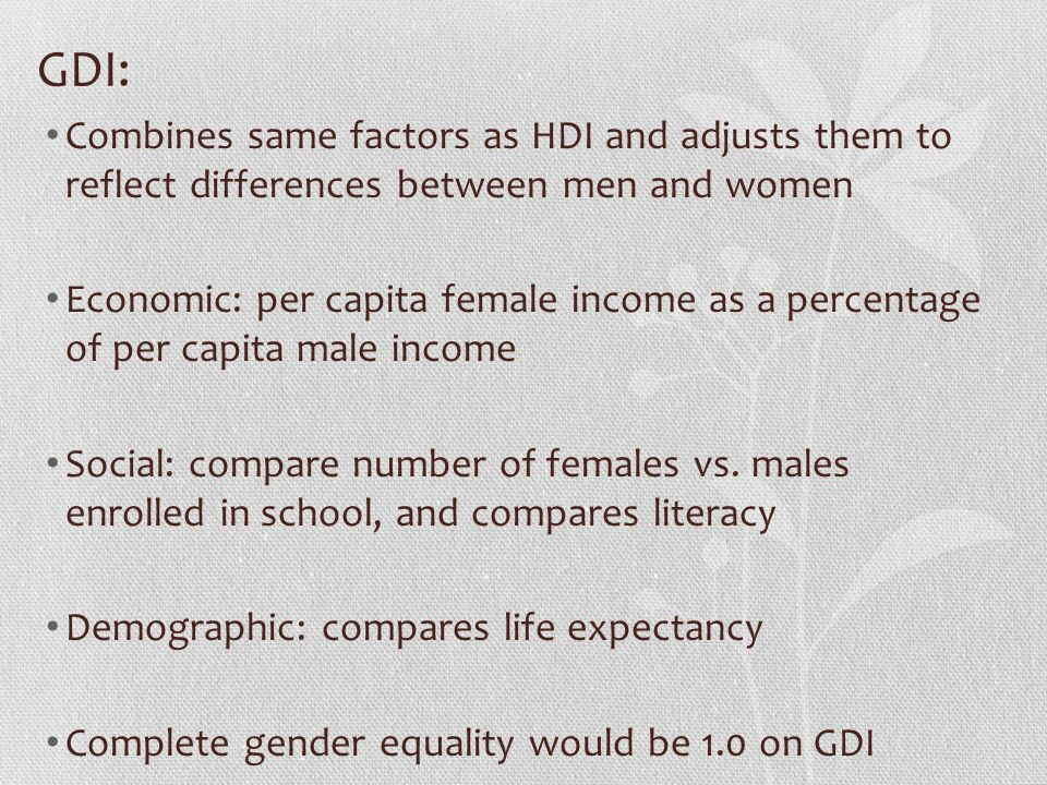 GDI: Combines same factors as HDI and adjusts them to reflect differences between men and women.
