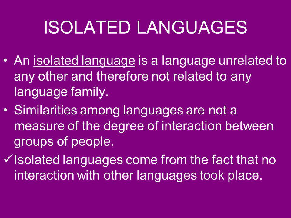 ISOLATED LANGUAGES An isolated language is a language unrelated to any other and therefore not related to any language family.