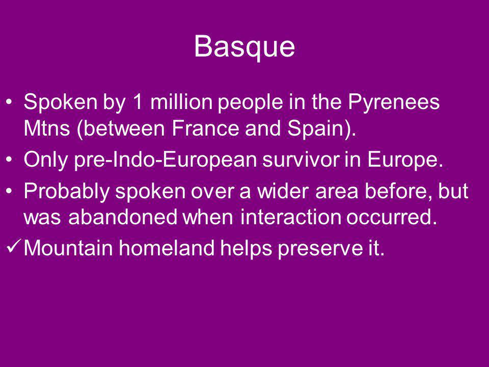 Basque Spoken by 1 million people in the Pyrenees Mtns (between France and Spain). Only pre-Indo-European survivor in Europe.