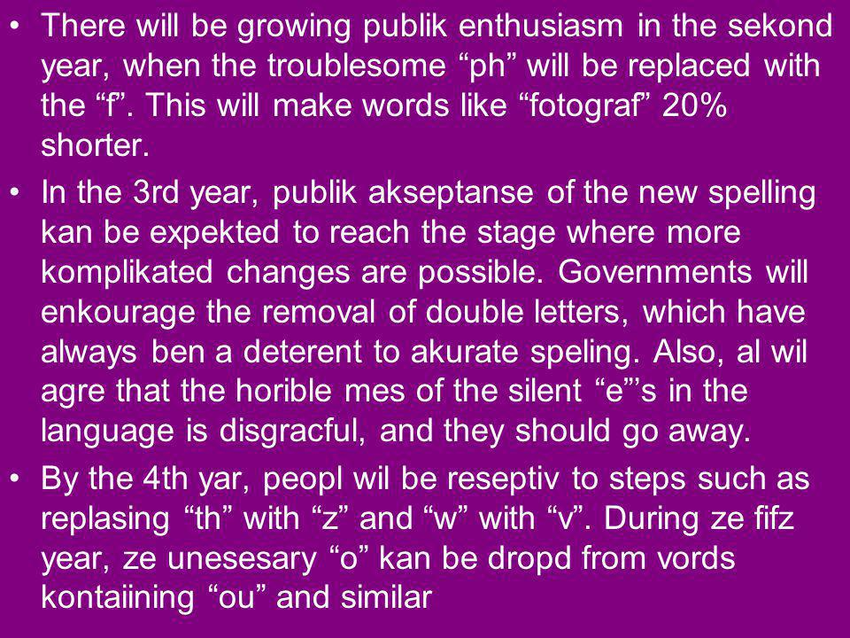 There will be growing publik enthusiasm in the sekond year, when the troublesome ph will be replaced with the f . This will make words like fotograf 20% shorter.