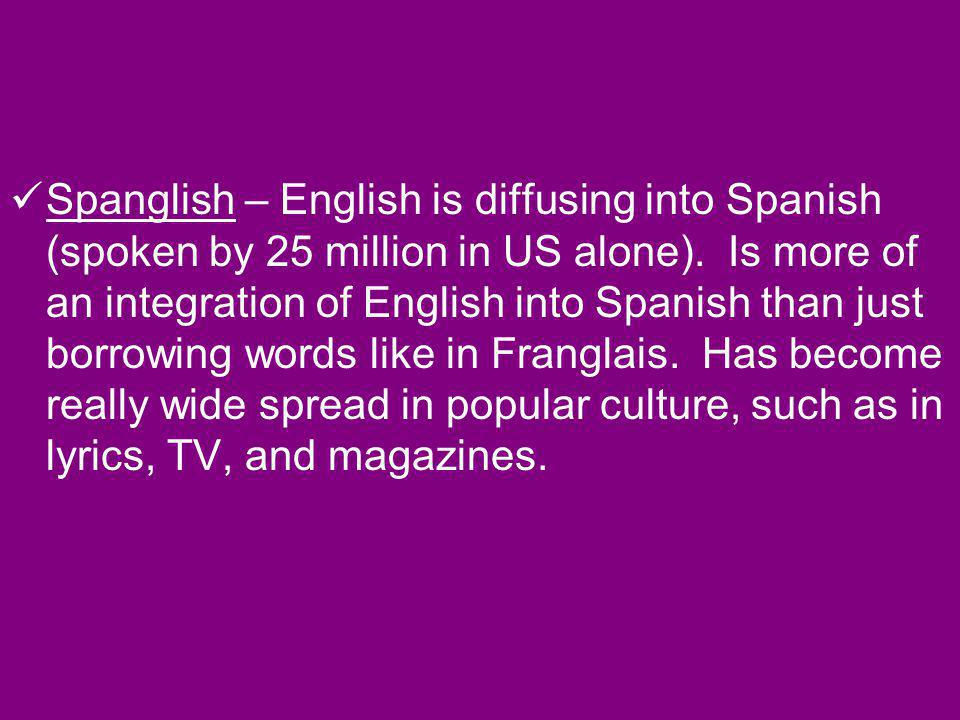 Spanglish – English is diffusing into Spanish (spoken by 25 million in US alone).