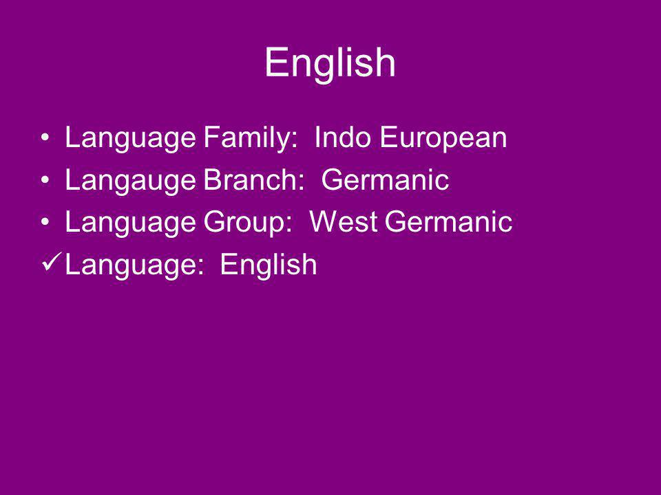 English Language Family: Indo European Langauge Branch: Germanic