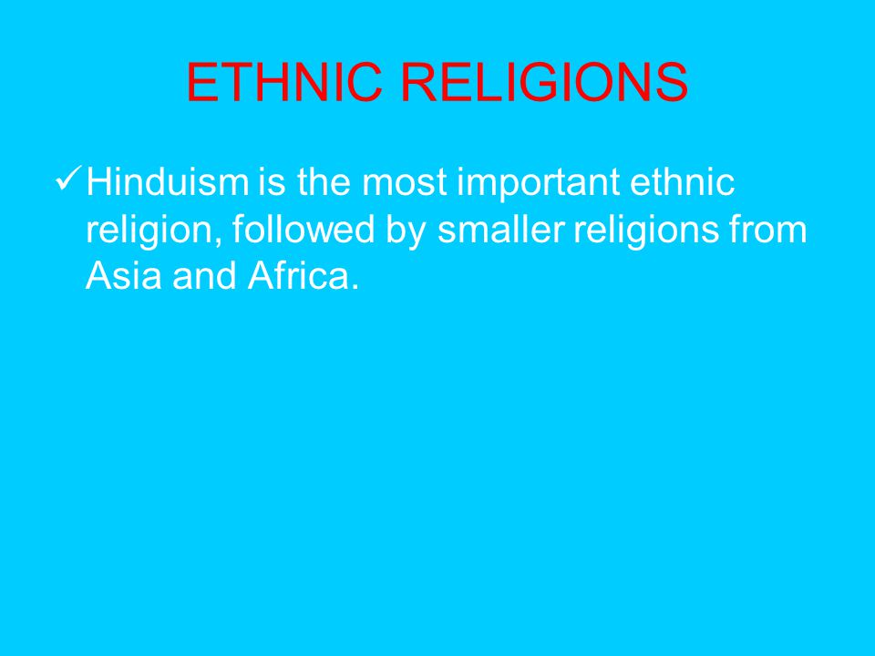 ETHNIC RELIGIONS Hinduism is the most important ethnic religion, followed by smaller religions from Asia and Africa.