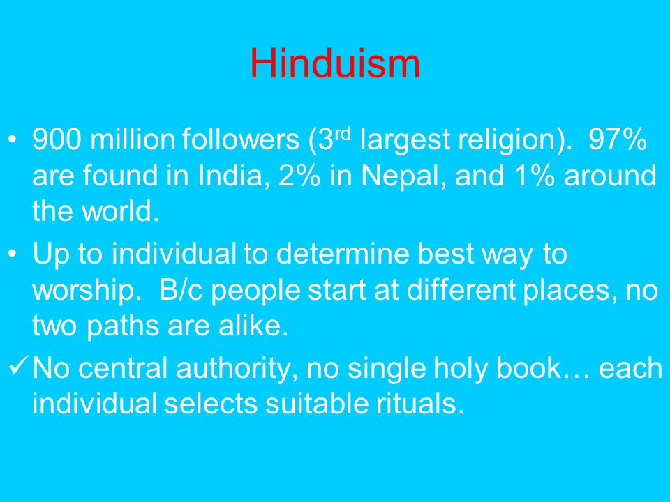 Hinduism 900 million followers (3rd largest religion). 97% are found in India, 2% in Nepal, and 1% around the world.