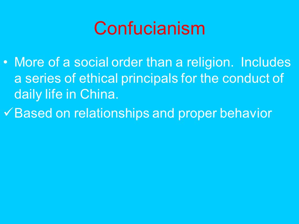 Confucianism More of a social order than a religion. Includes a series of ethical principals for the conduct of daily life in China.