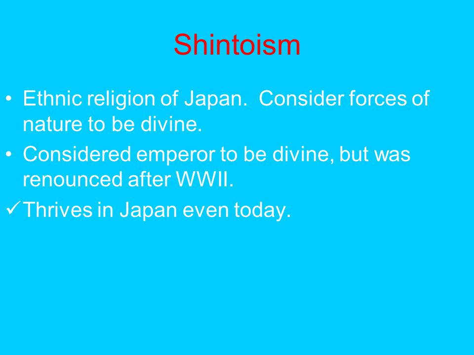 Shintoism Ethnic religion of Japan. Consider forces of nature to be divine. Considered emperor to be divine, but was renounced after WWII.