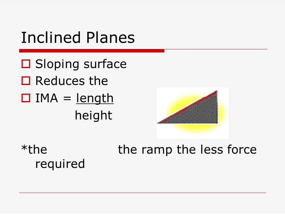 Inclined Planes Sloping surface Reduces the IMA = length height