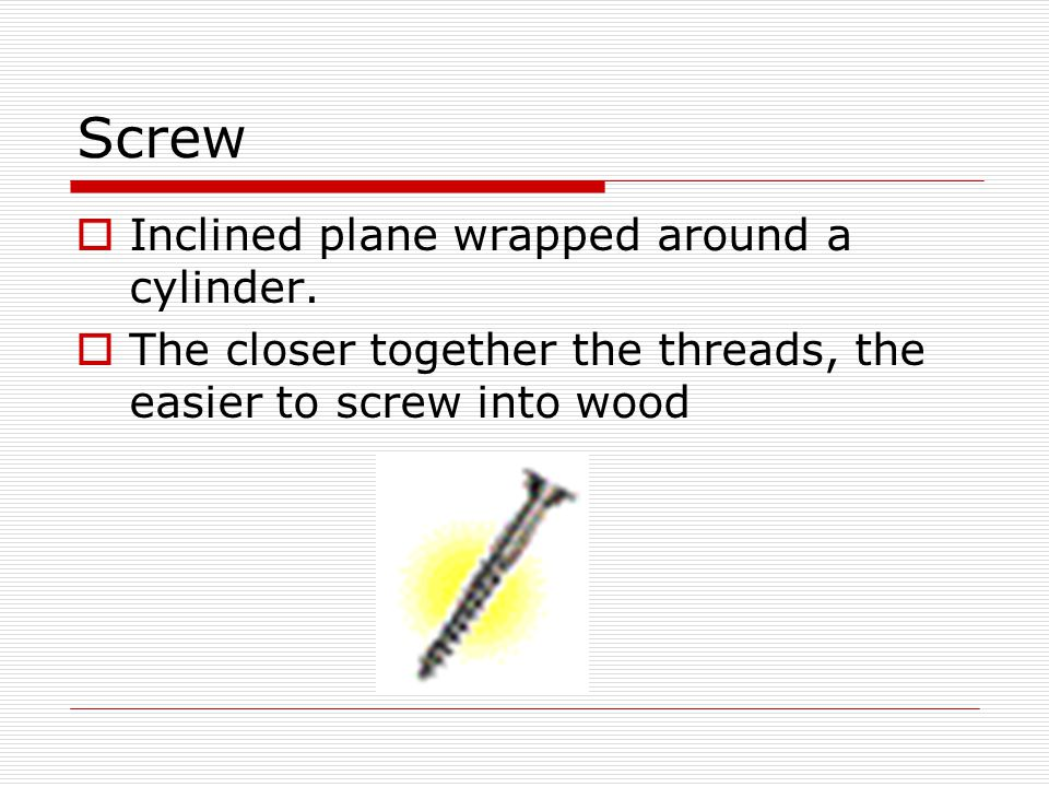 Screw Inclined plane wrapped around a cylinder.
