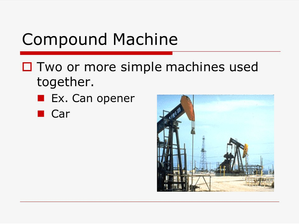 Compound Machine Two or more simple machines used together.