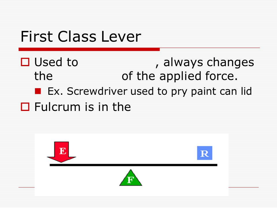 First Class Lever Used to , always changes the of the applied force.