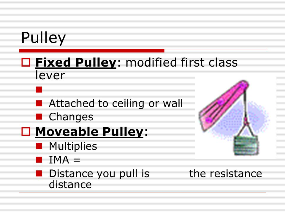 Pulley Fixed Pulley: modified first class lever Moveable Pulley: