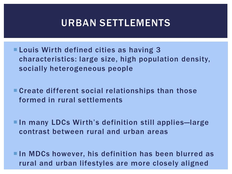Urban Settlements Louis Wirth defined cities as having 3 characteristics: large size, high population density, socially heterogeneous people.