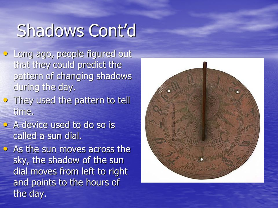 Shadows Cont'd Long ago, people figured out that they could predict the pattern of changing shadows during the day.