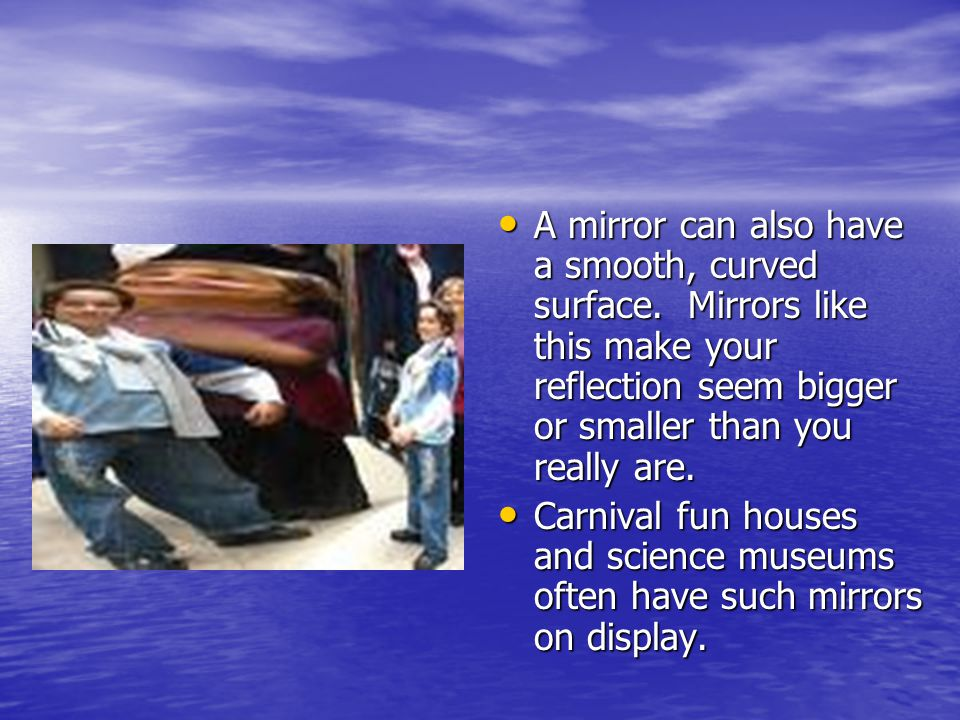 A mirror can also have a smooth, curved surface