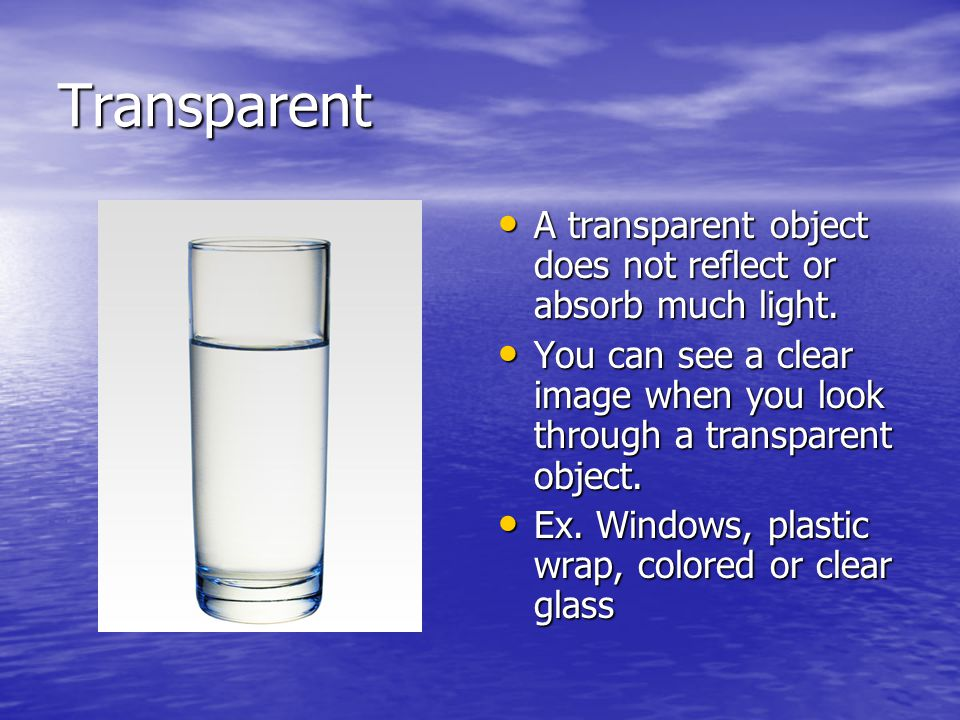 Transparent A transparent object does not reflect or absorb much light. You can see a clear image when you look through a transparent object.