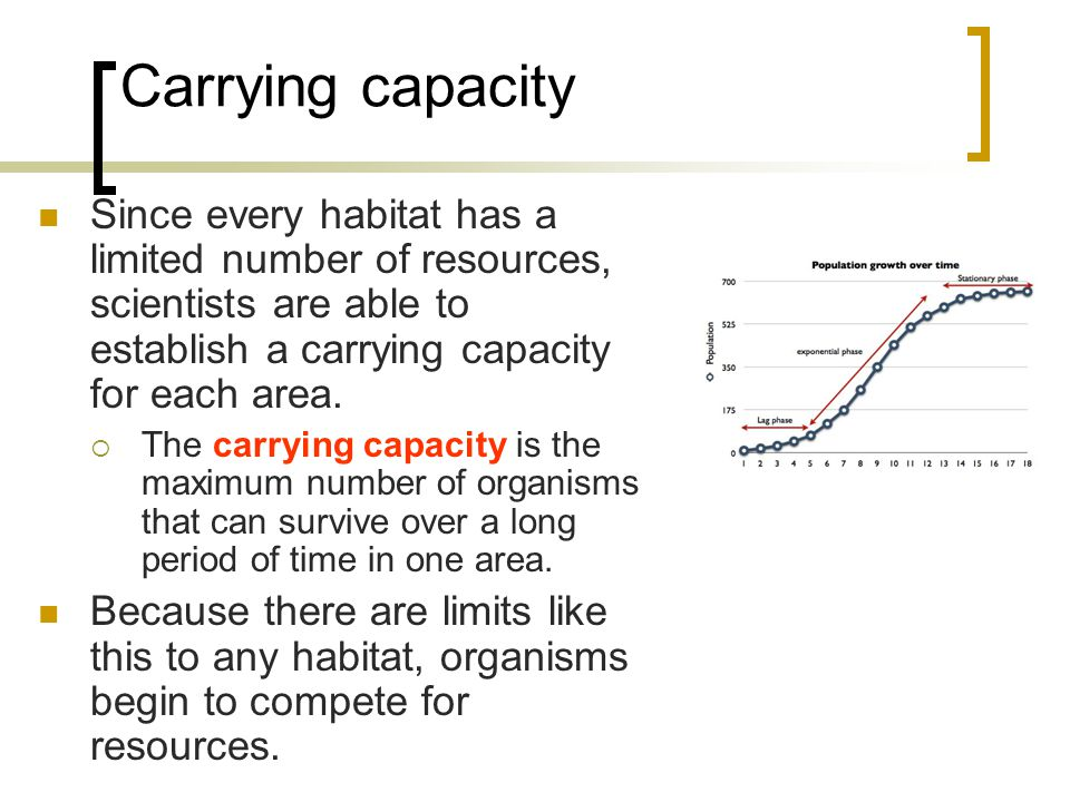 Carrying capacity Since every habitat has a limited number of resources, scientists are able to establish a carrying capacity for each area.