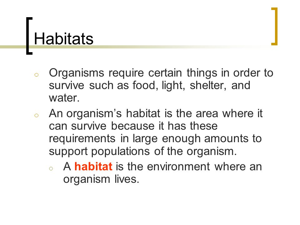 Habitats Organisms require certain things in order to survive such as food, light, shelter, and water.