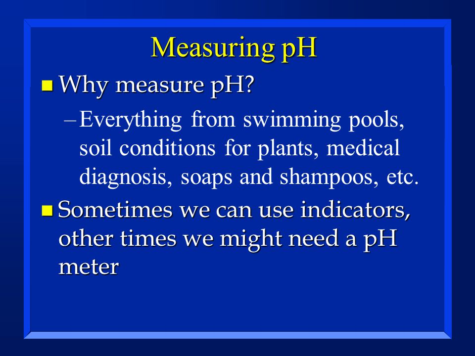 Measuring pH Why measure pH