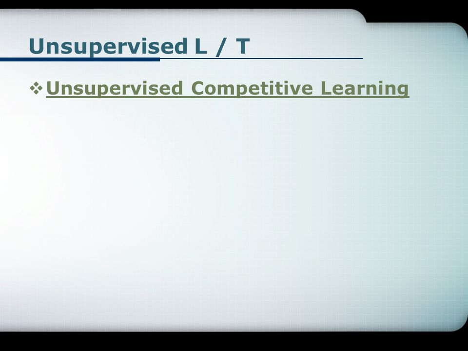 Unsupervised L / T Unsupervised Competitive Learning