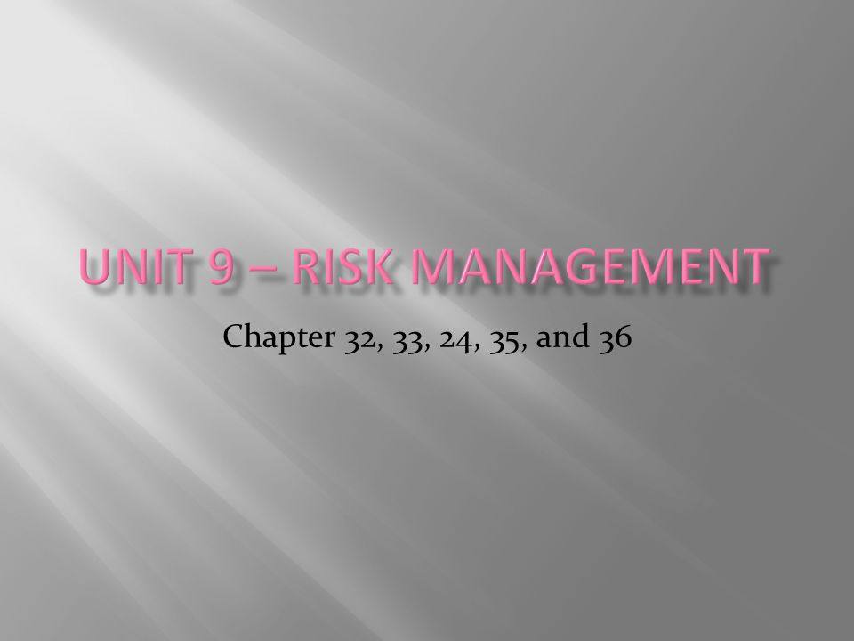 Unit 9 – Risk Management Chapter 32, 33, 24, 35, and 36