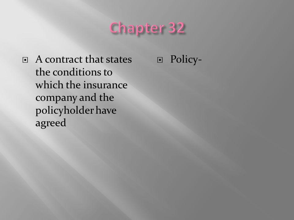 Chapter 32 A contract that states the conditions to which the insurance company and the policyholder have agreed.