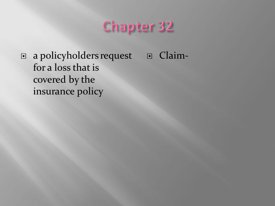 Chapter 32 a policyholders request for a loss that is covered by the insurance policy Claim-