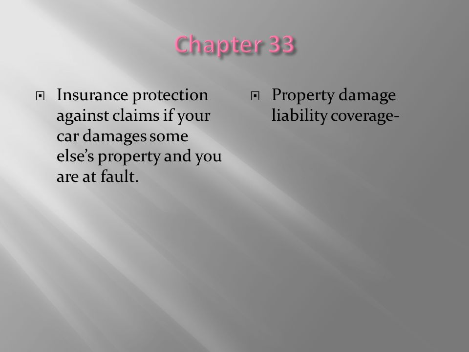 Chapter 33 Insurance protection against claims if your car damages some else's property and you are at fault.