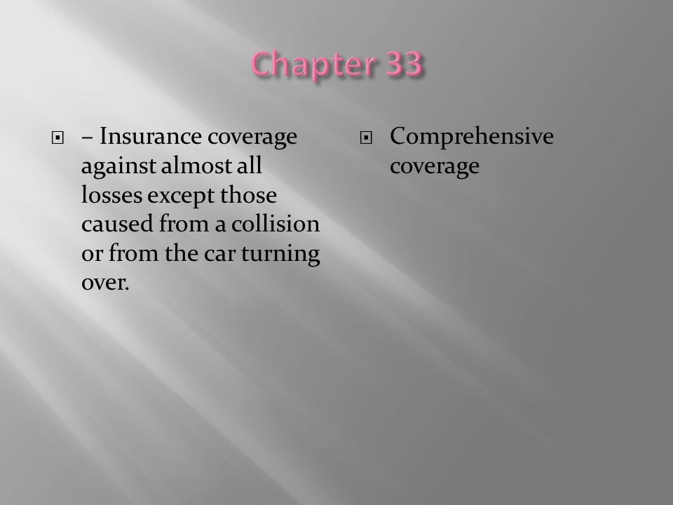 Chapter 33 – Insurance coverage against almost all losses except those caused from a collision or from the car turning over.
