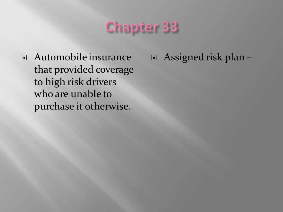 Chapter 33 Automobile insurance that provided coverage to high risk drivers who are unable to purchase it otherwise.