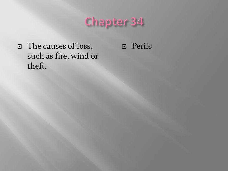 Chapter 34 The causes of loss, such as fire, wind or theft. Perils