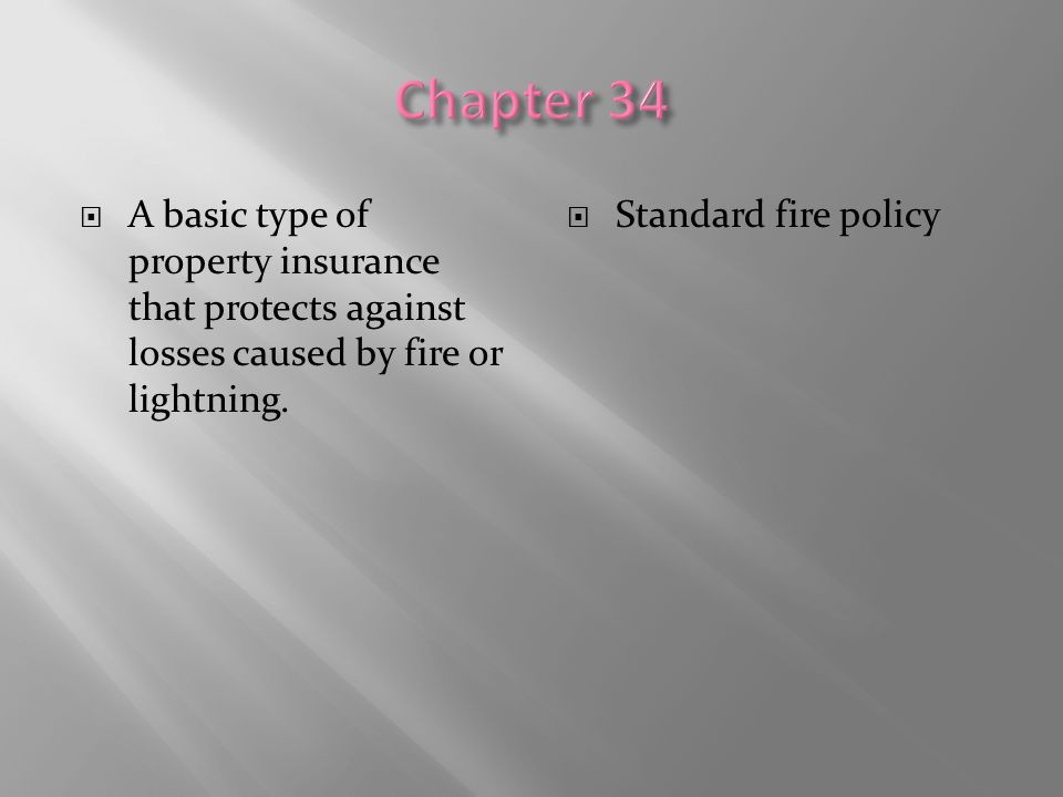 Chapter 34 A basic type of property insurance that protects against losses caused by fire or lightning.