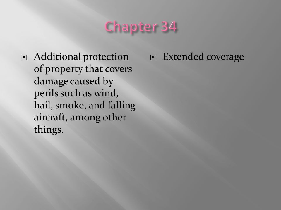 Chapter 34 Additional protection of property that covers damage caused by perils such as wind, hail, smoke, and falling aircraft, among other things.