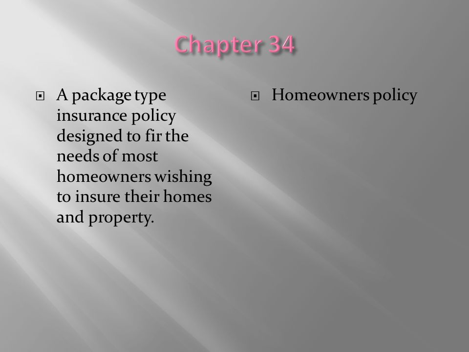 Chapter 34 A package type insurance policy designed to fir the needs of most homeowners wishing to insure their homes and property.