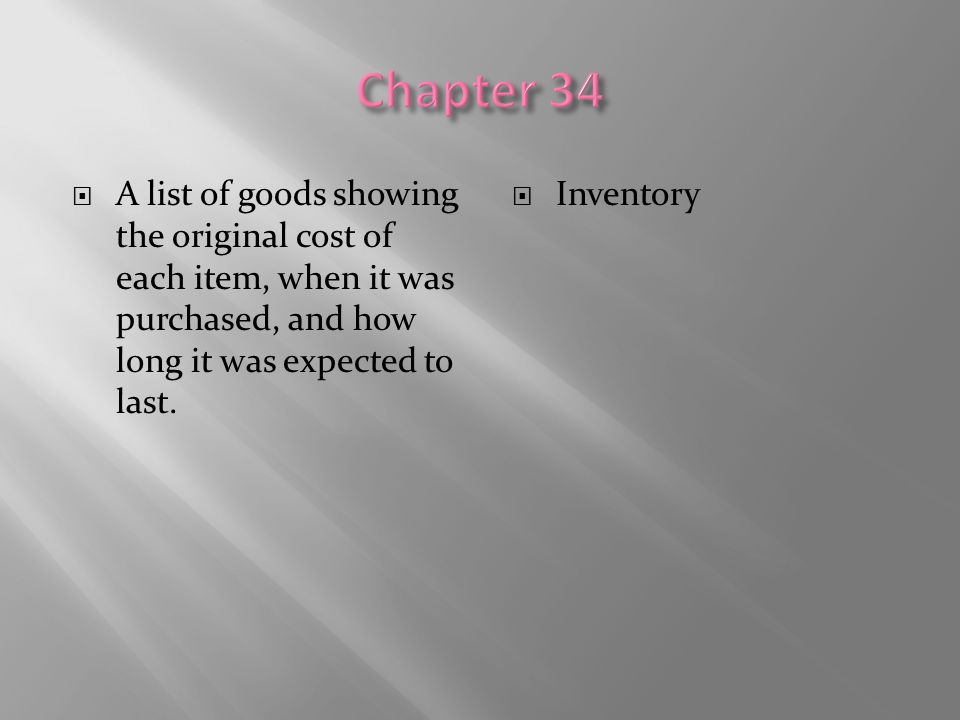 Chapter 34 A list of goods showing the original cost of each item, when it was purchased, and how long it was expected to last.