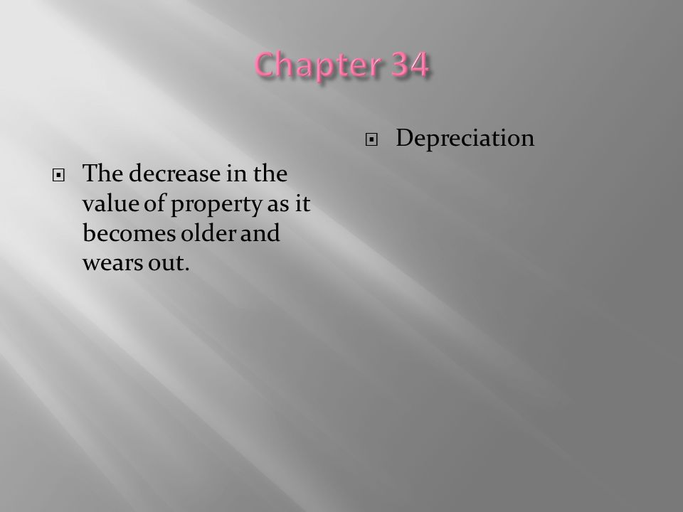 Chapter 34 The decrease in the value of property as it becomes older and wears out. Depreciation