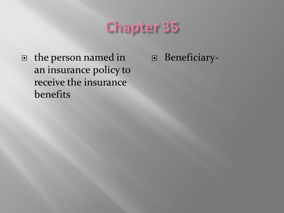 Chapter 35 the person named in an insurance policy to receive the insurance benefits Beneficiary-