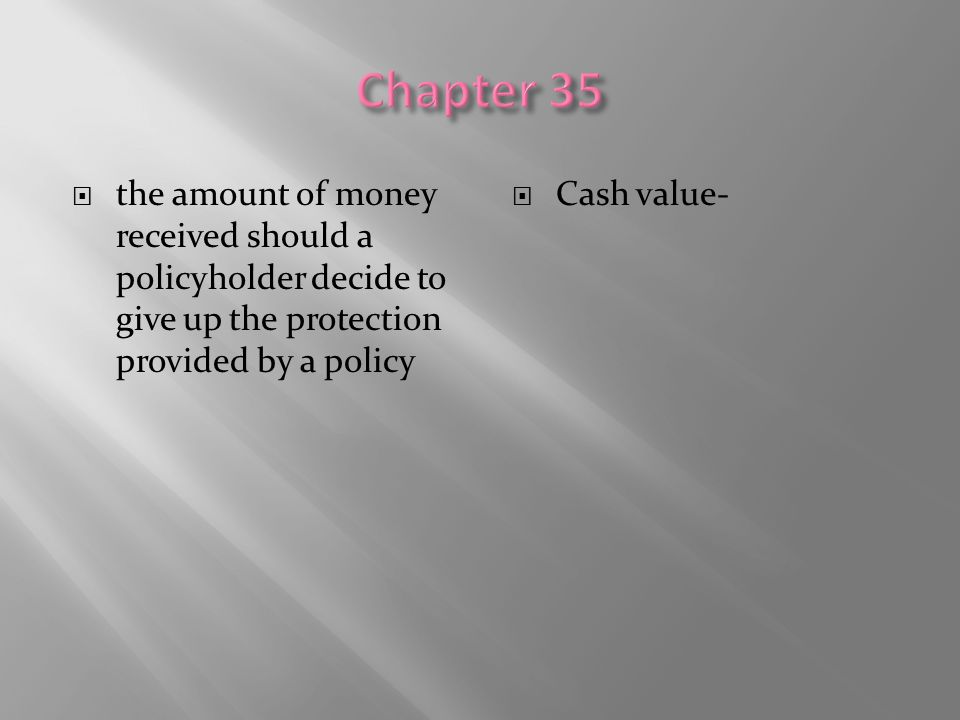 Chapter 35 the amount of money received should a policyholder decide to give up the protection provided by a policy.