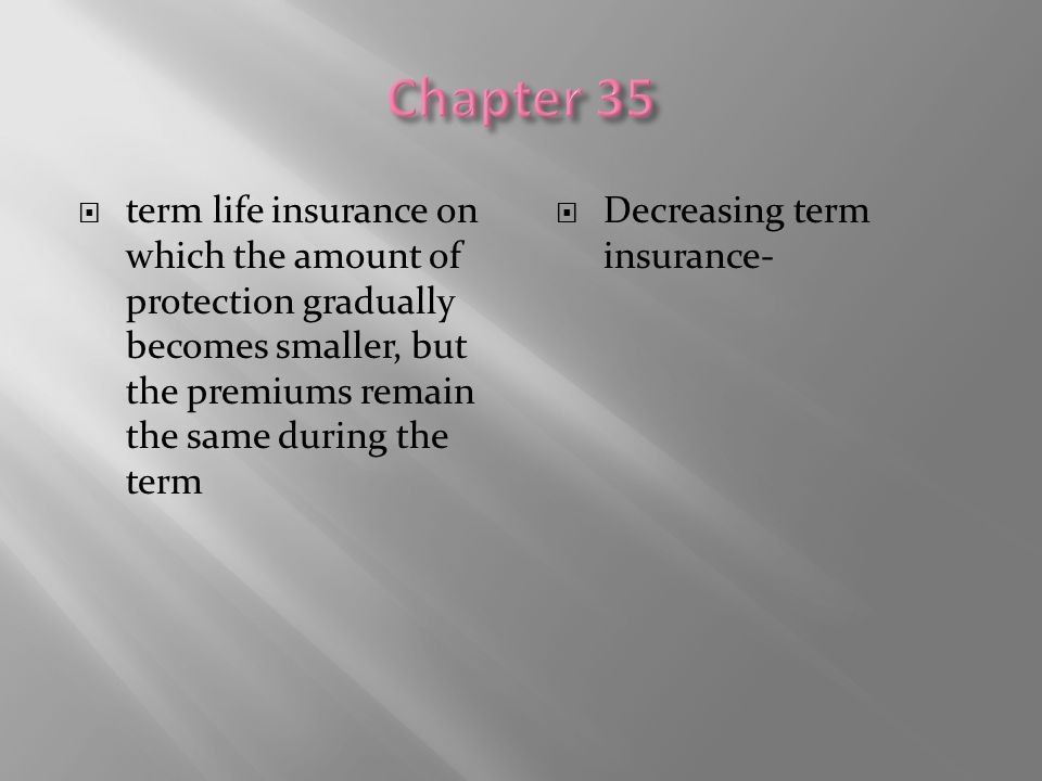 Chapter 35 term life insurance on which the amount of protection gradually becomes smaller, but the premiums remain the same during the term.