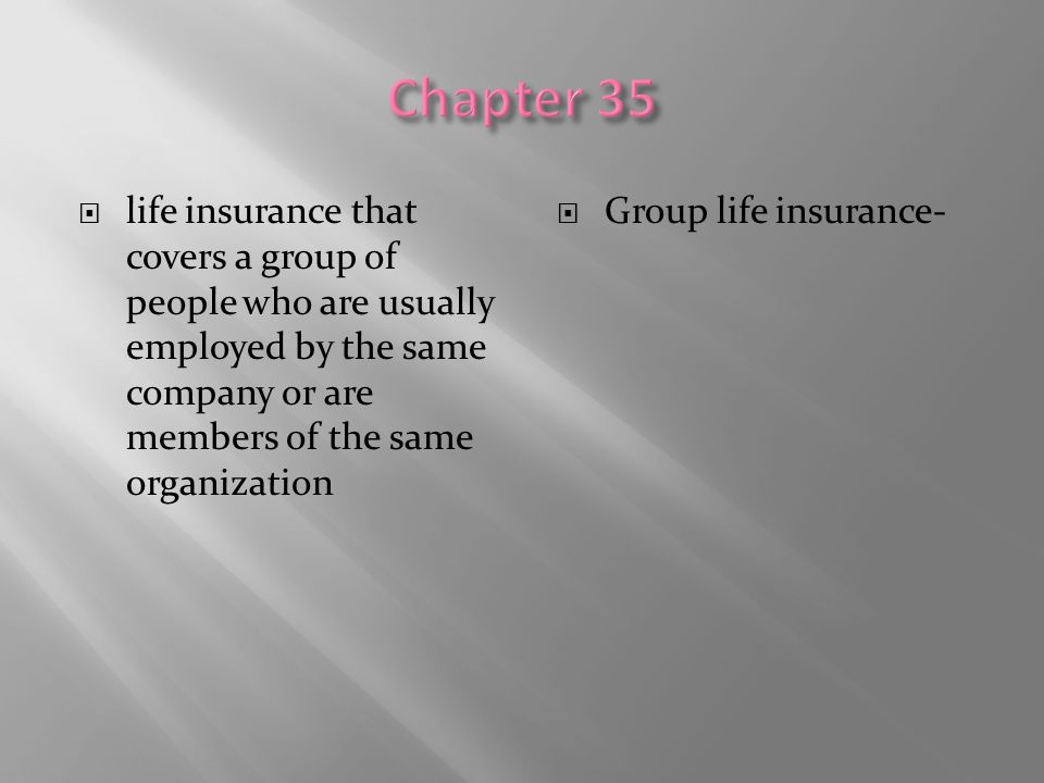 Chapter 35 life insurance that covers a group of people who are usually employed by the same company or are members of the same organization.
