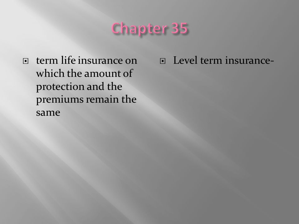 Chapter 35 term life insurance on which the amount of protection and the premiums remain the same.