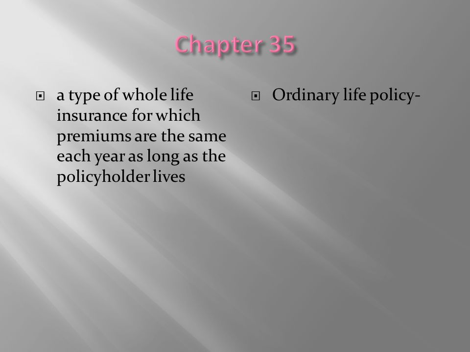 Chapter 35 a type of whole life insurance for which premiums are the same each year as long as the policyholder lives.