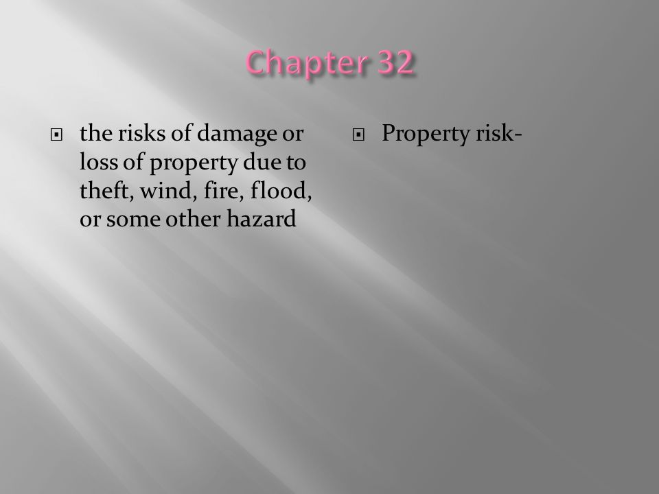 Chapter 32 the risks of damage or loss of property due to theft, wind, fire, flood, or some other hazard.