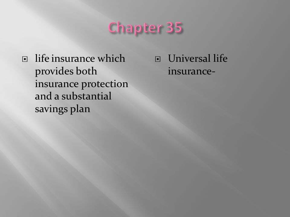Chapter 35 life insurance which provides both insurance protection and a substantial savings plan.