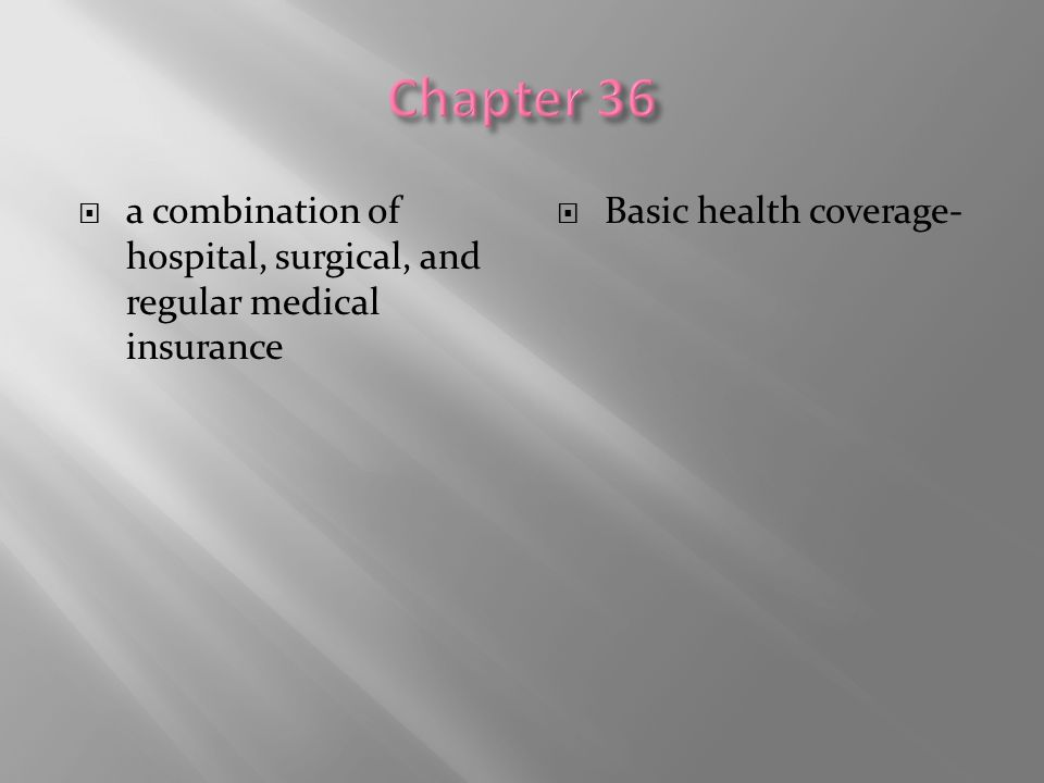 Chapter 36 a combination of hospital, surgical, and regular medical insurance.