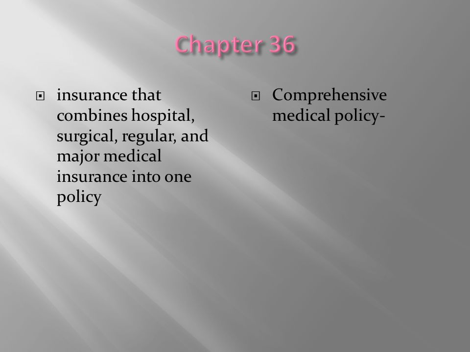 Chapter 36 insurance that combines hospital, surgical, regular, and major medical insurance into one policy.